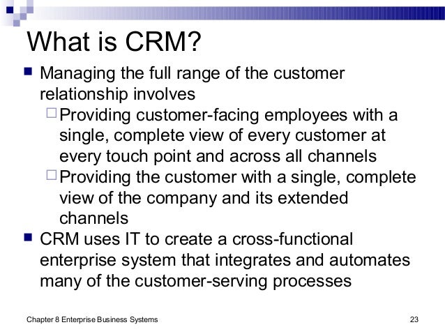 Chapter 8 Enterprise Business Systems 23 What is CRM?  Managing the full range of the customer relationship involves Pro...
