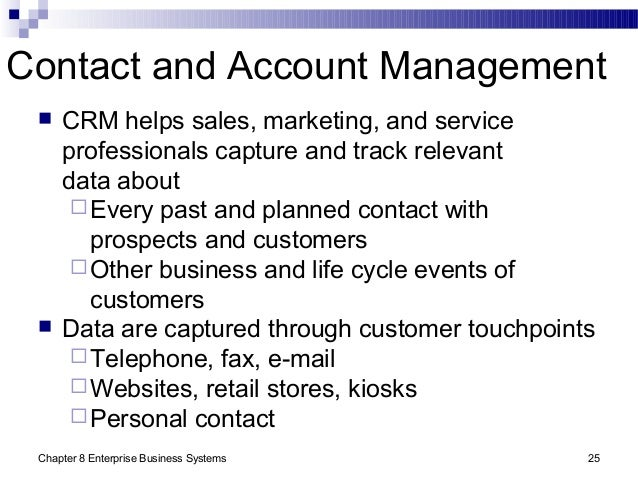 Chapter 8 Enterprise Business Systems 25 Contact and Account Management  CRM helps sales, marketing, and service professi...
