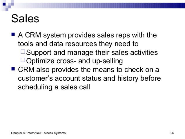 Chapter 8 Enterprise Business Systems 26 Sales  A CRM system provides sales reps with the tools and data resources they n...