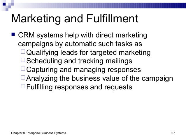 Chapter 8 Enterprise Business Systems 27 Marketing and Fulfillment  CRM systems help with direct marketing campaigns by a...