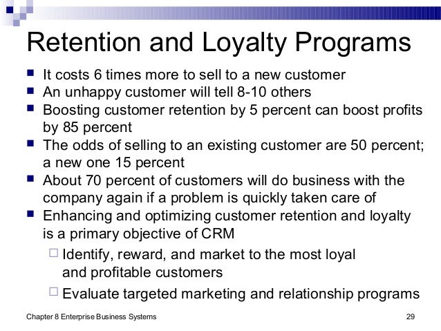 Chapter 8 Enterprise Business Systems 29 Retention and Loyalty Programs  It costs 6 times more to sell to a new customer ...