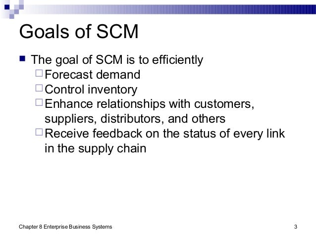 Chapter 8 Enterprise Business Systems 3 Goals of SCM  The goal of SCM is to efficiently Forecast demand Control invento...