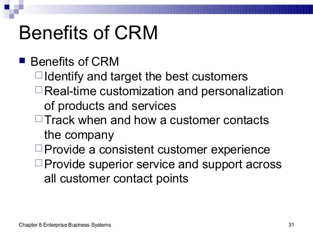 Chapter 8 Enterprise Business Systems 31 Benefits of CRM  Benefits of CRM Identify and target the best customers Real-t...