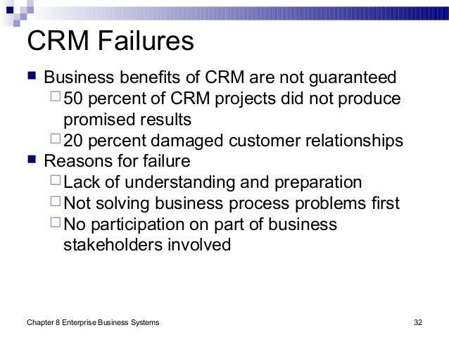 Chapter 8 Enterprise Business Systems 32 CRM Failures  Business benefits of CRM are not guaranteed 50 percent of CRM pro...