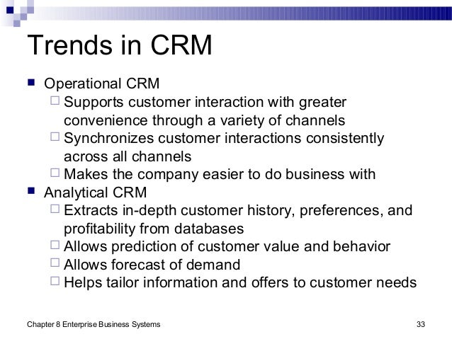 Chapter 8 Enterprise Business Systems 33 Trends in CRM  Operational CRM  Supports customer interaction with greater conv...