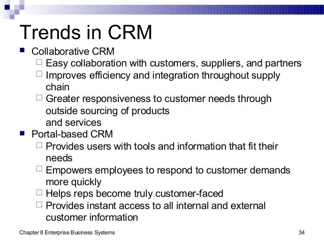 Chapter 8 Enterprise Business Systems 34 Trends in CRM  Collaborative CRM  Easy collaboration with customers, suppliers,...