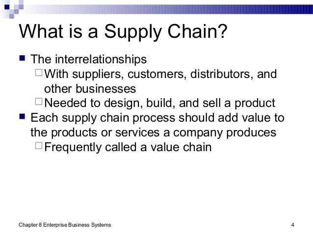 Chapter 8 Enterprise Business Systems 4 What is a Supply Chain?  The interrelationships With suppliers, customers, distr...