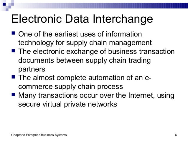 Chapter 8 Enterprise Business Systems 6 Electronic Data Interchange  One of the earliest uses of information technology f...