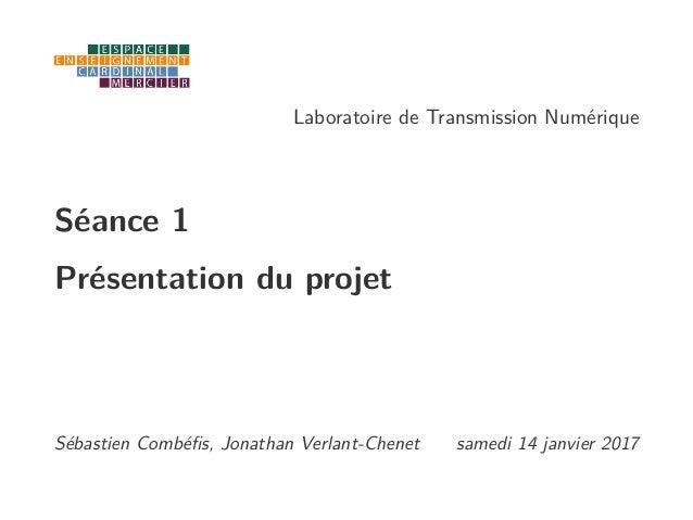 Laboratoire de Transmission Numérique Séance 1 Présentation du projet Sébastien Combéfis, Jonathan Verlant-Chenet samedi 14...