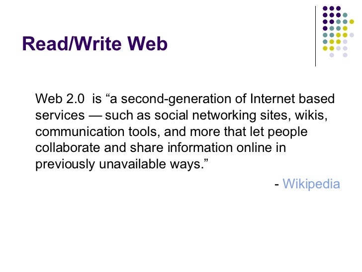 "Read/Write Web <ul><li>Web 2.0  is ""a second-generation of Internet based services — such as social networking sites, wiki..."