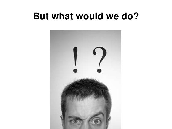 But what would we do?<br />