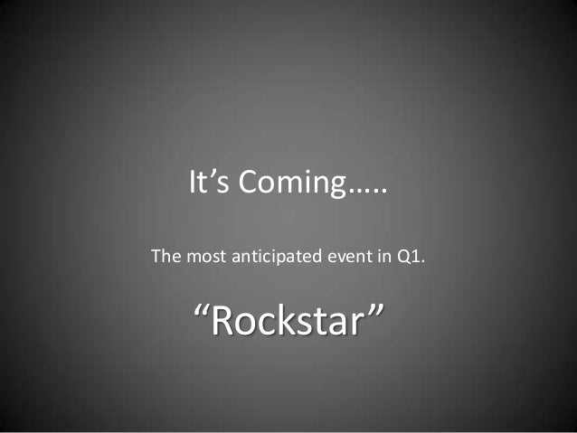"It's Coming….. The most anticipated event in Q1.  ""Rockstar"""