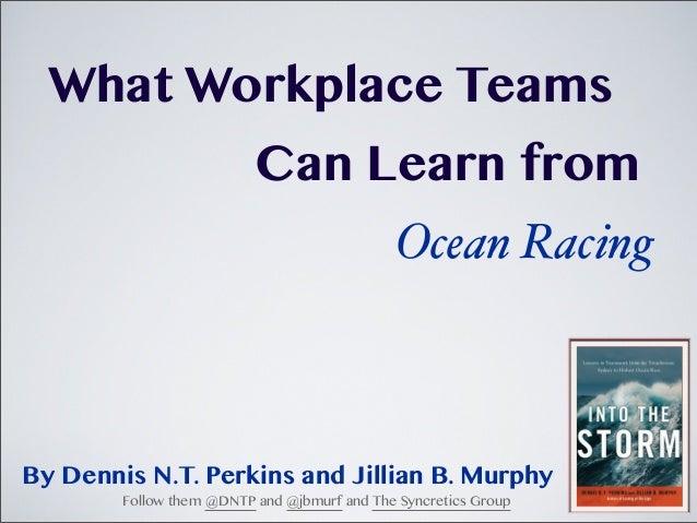 What Workplace TeamsCan Learn fromOcean RacingBy Dennis N.T. Perkins and Jillian B. MurphyFollow them @DNTP and @jbmurf an...