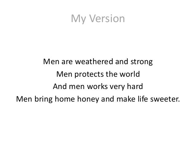 My Version Men are weathered and strong Men protects the world And men works very hard Men bring home honey and make life ...