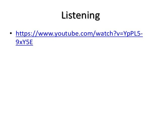 Listening • https://www.youtube.com/watch?v=YpPL5- 9xY5E