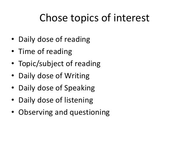 Chose topics of interest • Daily dose of reading • Time of reading • Topic/subject of reading • Daily dose of Writing • Da...