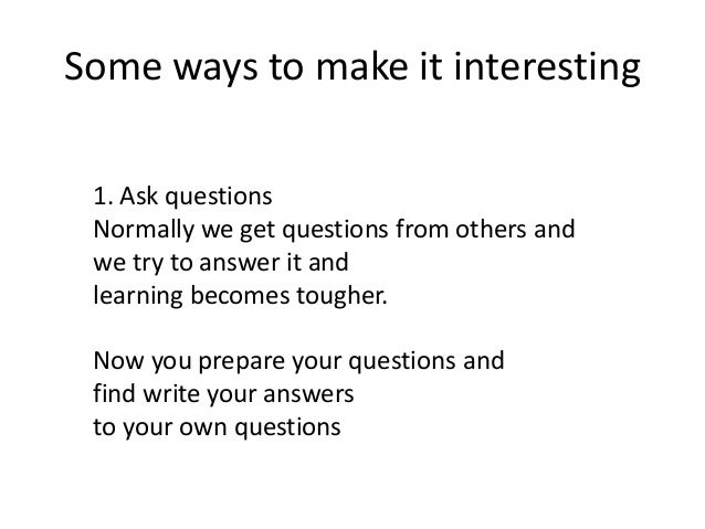 Some ways to make it interesting 1. Ask questions Normally we get questions from others and we try to answer it and learni...