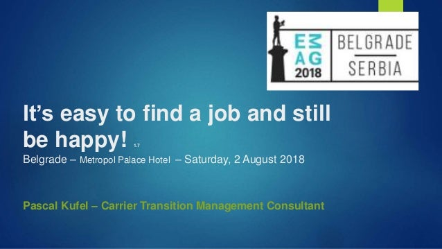 It's easy to find a job and still be happy! 1.7 Belgrade – Metropol Palace Hotel – Saturday, 2 August 2018 Pascal Kufel – ...