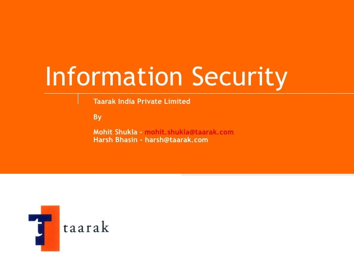 Information Security Taarak India Private Limited By  Mohit Shukla –  [email_address] Harsh Bhasin – harsh@taarak.com