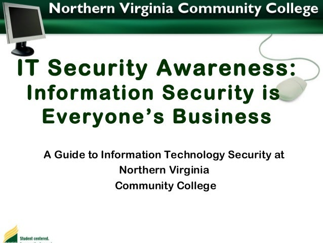 IT Security Awareness: Information Security is Everyone's Business A Guide to Information Technology Security at Northern ...
