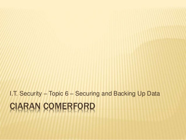 CIARAN COMERFORD I.T. Security – Topic 6 – Securing and Backing Up Data