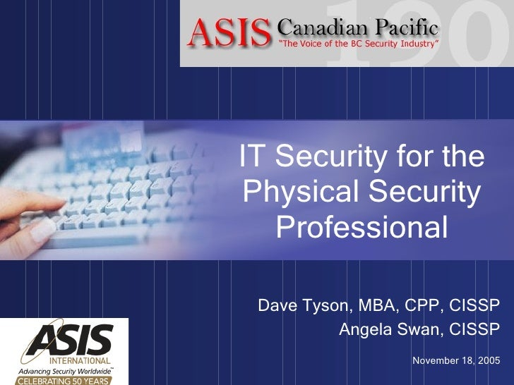 IT Security for the Physical Security Professional Dave Tyson, MBA, CPP, CISSP Angela Swan, CISSP November 18, 2005