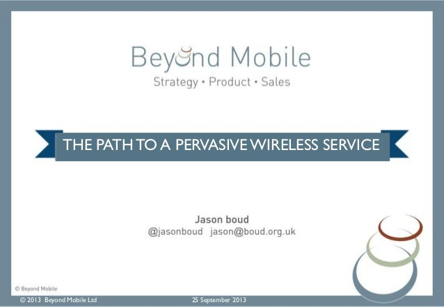 © 2013 Beyond Mobile Ltd 25 September 2013 THE PATH TO A PERVASIVE WIRELESS SERVICE