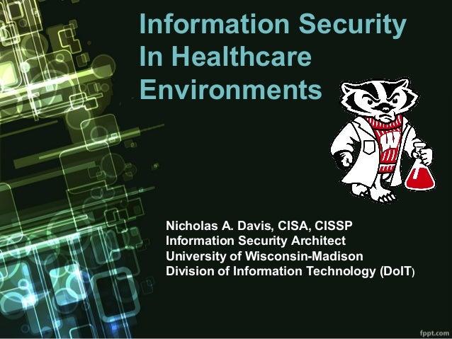 Information SecurityIn HealthcareEnvironments Nicholas A. Davis, CISA, CISSP Information Security Architect University of ...