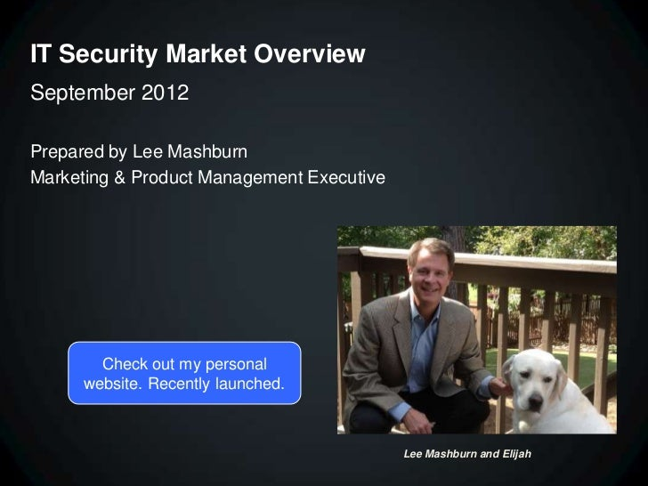 IT Security Market OverviewSeptember 2012Prepared by Lee MashburnMarketing & Product Management Executive        Check out...