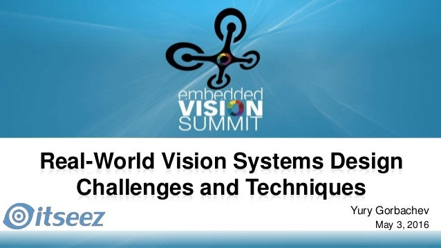 Copyright © 2016 Itseez 1 Real-World Vision Systems Design Challenges and Techniques Yury Gorbachev May 3, 2016