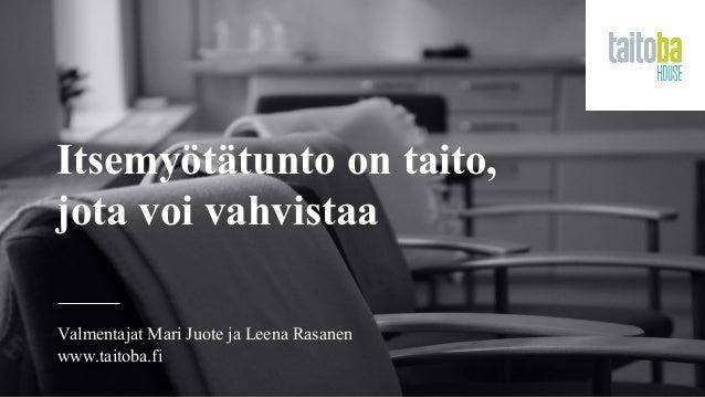 Itsemyötätunto on taito, jota voi vahvistaa Valmentajat Mari Juote ja Leena Rasanen www.taitoba.fi
