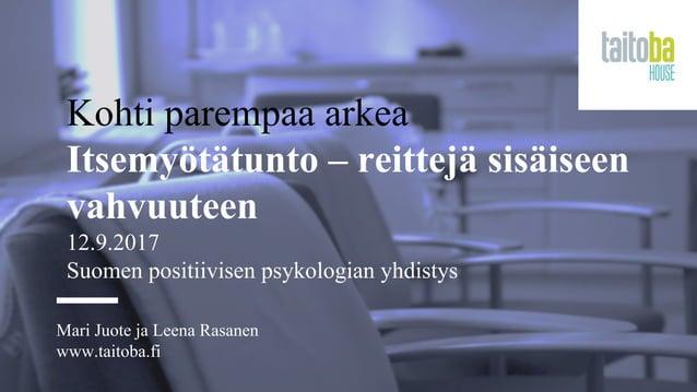 Kohti parempaa arkea Itsemyötätunto – reittejä sisäiseen vahvuuteen 12.9.2017 Suomen positiivisen psykologian yhdistys Mar...
