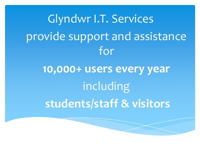 Glyndwr I.T. Services provide support and assistance for 10,000+ users every year including students/staff & visitors