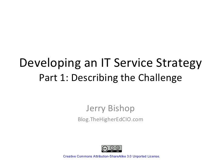 Developing an IT Service Strategy Part 1: Describing the Challenge Jerry Bishop Blog.TheHigherEdCIO.com Creative Commons A...
