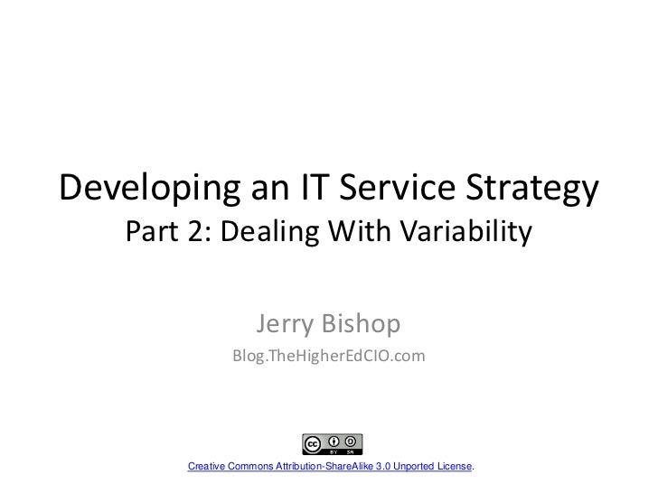 Developing an IT Service StrategyPart 2: Dealing With Variability<br />Jerry Bishop<br />Blog.TheHigherEdCIO.com<br />Crea...