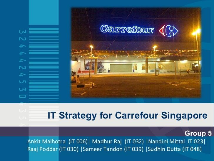 IT Strategy for Carrefour Singapore Group 5 Ankit Malhotra  (IT 006)  Madhur Raj  (IT 032)  Nandini Mittal  IT 023  Raaj P...