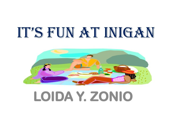 IT'S FUN AT INIGAN  LOIDA Y. ZONIO