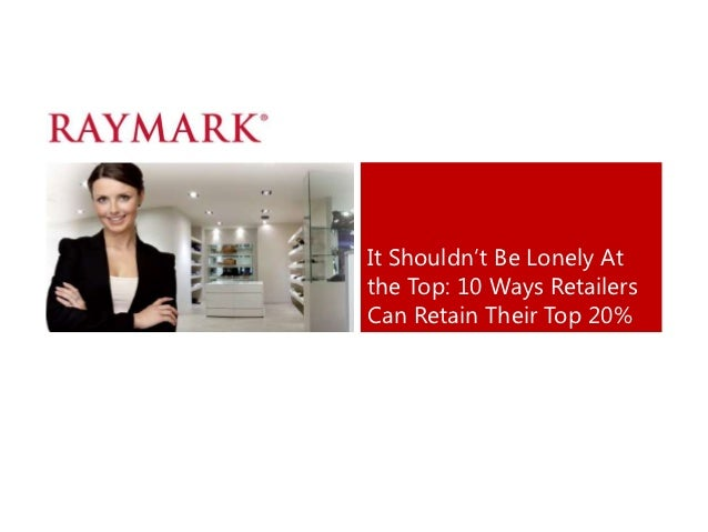 """It Shouldn""""t Be Lonely Atthe Top: 10 Ways RetailersCan Retain Their Top 20%"""