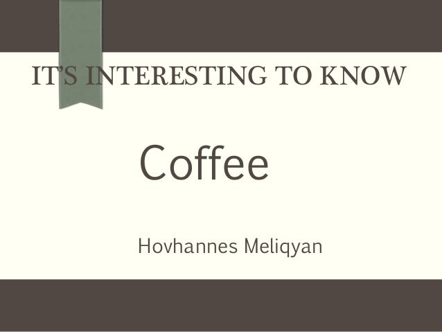 IT'S INTERESTING TO KNOW Coffee Hovhannes Meliqyan