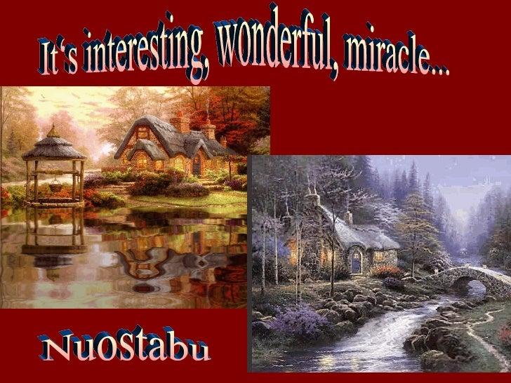 It's interesting, wonderful, miracle... Nuostabu