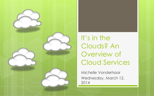 It's in the Clouds? An Overview of Cloud Services Michelle Vonderhaar Wednesday, March 12, 2014