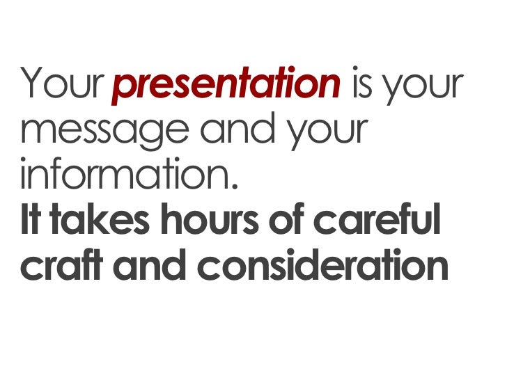 Your presentation is yourmessage and yourinformation.It takes hours of carefulcraft and consideration