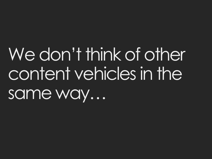 We don't think of othercontent vehicles in thesame way…