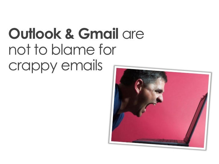 Outlook & Gmail arenot to blame forcrappy emails