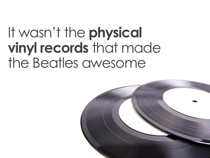 It wasn't the physicalvinyl records that madethe Beatles awesome