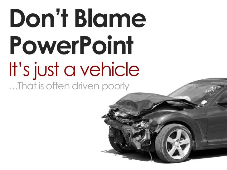 Don't BlamePowerPointIt's just a vehicle…That is often driven poorly