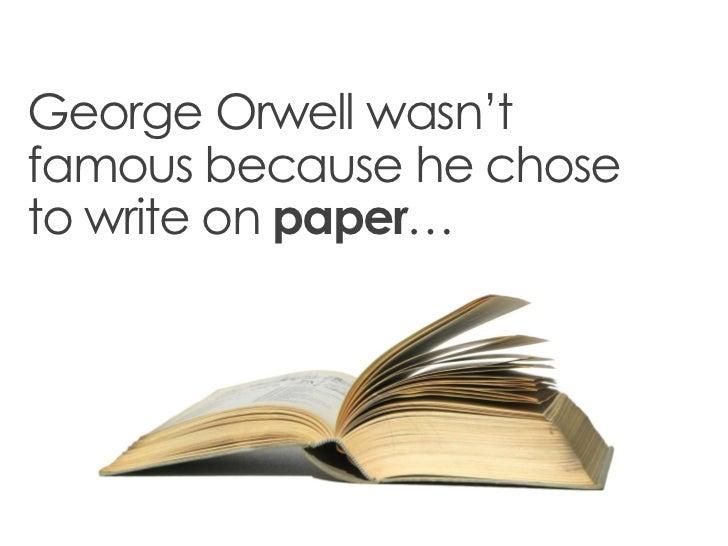 George Orwell wasn'tfamous because he choseto write on paper…