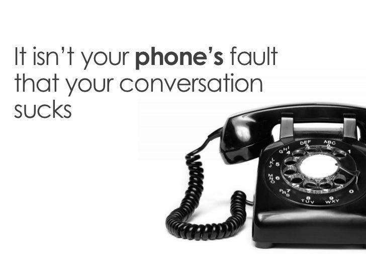 It isn't your phone's faultthat your conversationsucks