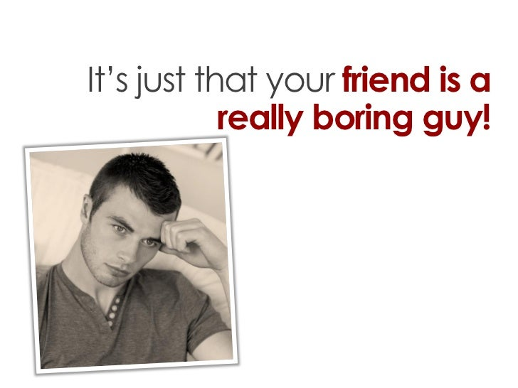 It's just that your friend is a            really boring guy!