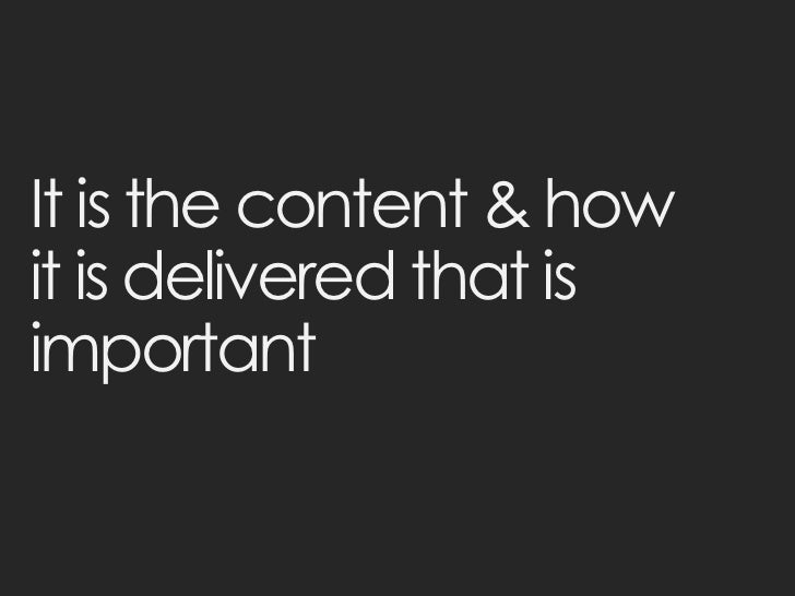 It is the content & howit is delivered that isimportant